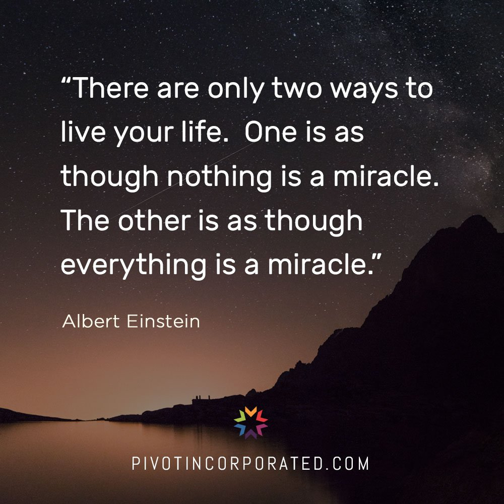 There are only two ways to life your life. One is as though nothing is a miracle. The other is as though everything is a miracle. - Albert Einstein
