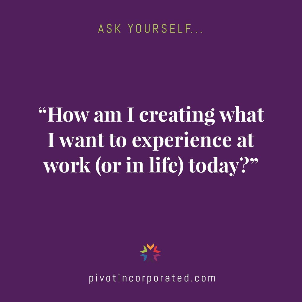 How am I creating what I want to experience at work (or in life) today?