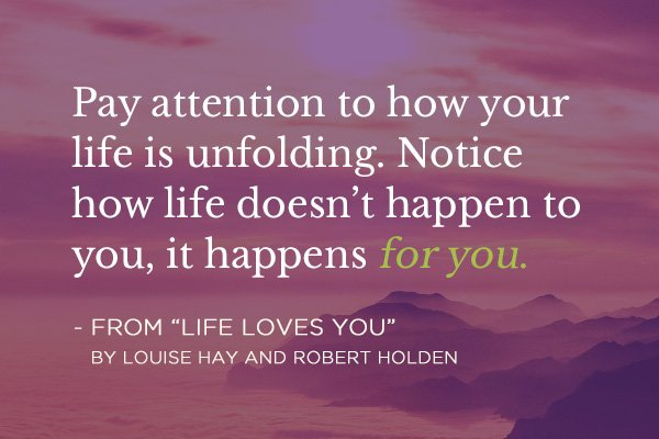 Pay attention to how your life is unfolding. Notice how life doesn't happen to you, it happens for you.
