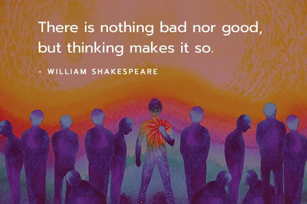 there is no bad nor good, but thinking makes it so.