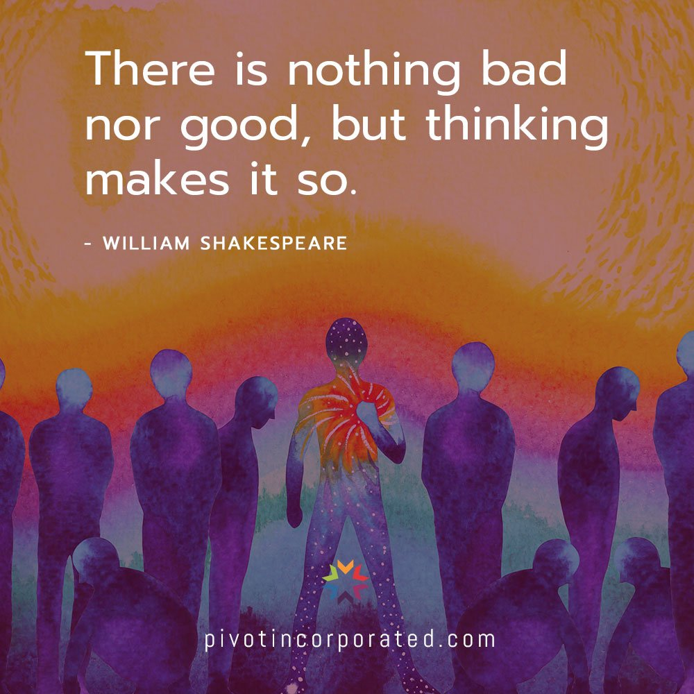 there is nothing bad nor good, but thinking makes it so.