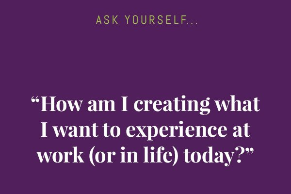 How am I creating what I want to experience at work (or in life) today - Featured